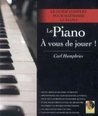 Le piano, à vous de jouer ! : le guide complet pour maîtriser le piano