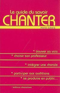 Le guide du savoir chanter : trouver sa voix, choisir son professeur, intégrer une chorale, participer aux auditions, se produire en public...