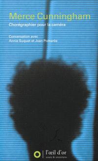 Merce Cunningham : chorégraphier pour la caméra : conversation avec Annie Suquet et Jean Pomarès