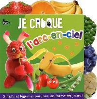 Je croque l'arc-en-ciel : 5 fruits et légumes par jour, en forme toujours !