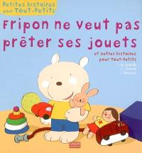 Fripon ne veut pas prêter ses jouets : et autres histoires pour tout-petits