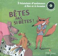 Bêtes pas si bêtes ! : 3 histoires d'animaux à lire et à écouter
