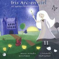 Iris Arc-en-ciel : et autres historiettes