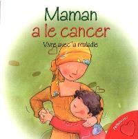 Maman a le cancer  : [vivre avec la maladie]