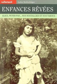 Enfances rêvées : Alice, Peter Pan, nos nostalgies et nos tabous