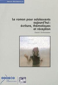 Le roman pour adolescents aujourd'hui : écriture, thématiques et réception