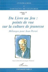 Itinéraires et contact de cultures. n° 33, Du livre au jeu : points de vue sur la culture de jeunesse : mélanges pour Jean Perrot