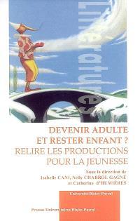 Devenir adulte et rester enfant ? : relire les productions pour la jeunesse : actes du colloque international de Clermont-Ferrand, 18, 19, 20 mai 2006