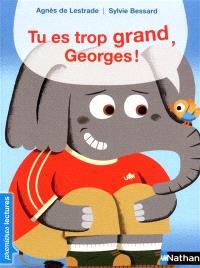 Tu es trop grand, Georges !
