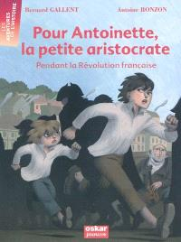 Pour Antoinette, la petite aristocrate : pendant la Révolution française