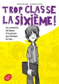 Trop classe, la sixième !. Volume 1, Les aventures héroïques d'un garçon pas héroïque du tout...