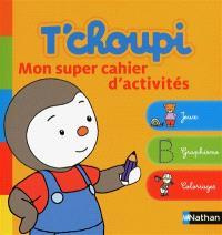 T'choupi : mon super cahier d'activités : jeux, graphismes, coloriages