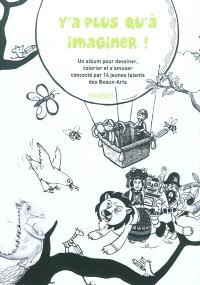 Y'a plus qu'à imaginer ! : un album pour dessiner, colorier et s'amuser concocté par 14 jeunes talents des Beaux-Arts