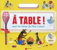 A table ! : avec les héros du Père Castor
