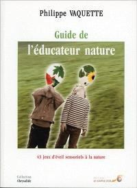 Le guide de l'éducateur nature : 43 jeux d'éveil sensoriel à la nature pour enfants de 5 à 12 ans