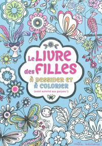Le livre des filles : à dessiner et à colorier (aussi autorisé aux garçons !)