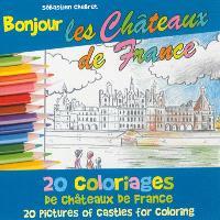 Bonjour les châteaux de France : 20 coloriages des châteaux de France = 20 pictures of castles for coloring