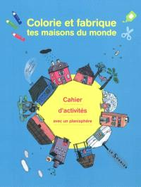 Colorie et fabrique tes maisons du monde : cahier d'activités avec un planisphère