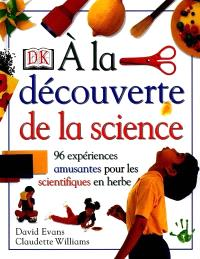 A la découverte de la science : 96 expériences amusantes pour les scientifiques en herbe