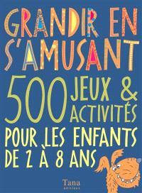 Grandir en s'amusant : 500 jeux et activités pour les enfants de 2 à 8 ans
