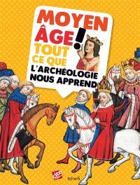 Moyen Age ! : tout ce que l'archéologie nous apprend