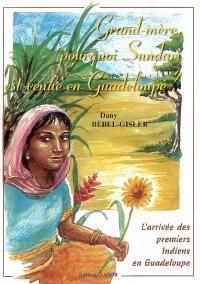 Grand-mère, pourquoi Sundari est venue en Guadeloupe ?. L'arrivée des premiers Indiens en Guadeloupe - Dany Bébel-Gisler