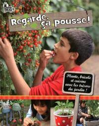 Regarde, ça pousse ! : plante, bricole, et cuisine avec les trésors du jardin !