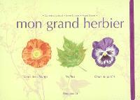 Mon grand herbier : fleurs des champs, feuilles, fleurs du jardin