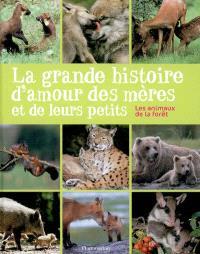 La grande histoire d'amour des mères et de leurs petits : les animaux de la forêt