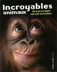 Incroyables animaux : tout ce que tu as toujours voulu savoir sur les animaux !