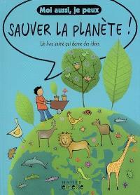 Moi aussi je peux sauver la planète ! : un livre animé qui donne des idées
