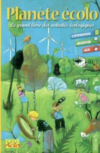 Planète écolo : le grand livre des activités écologiques : comprendre, observer, agir