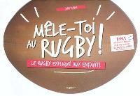Mêle-toi au rugby ! : le rugby expliqué aux enfants