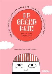 Le grand bain : livre d'activités : une formidable plongée dans l'art moderne et contemporain !