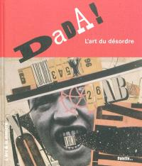 Dada ! : l'art du désordre