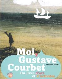 Moi, Gustave Courbet ! : un livre d'art et d'activités