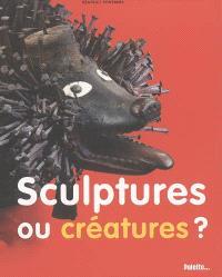 Sculptures ou créatures ?