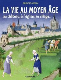 La vie au Moyen Age : au château, à l'église, au village...