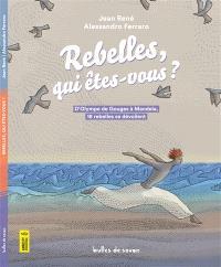 Rebelles, qui êtes-vous ? : d'Olympe de Gouges à Mandela, 18 rebelles se dévoilent