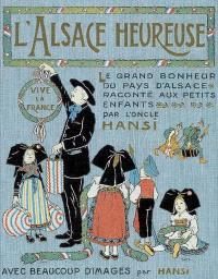 L'Alsace heureuse : la grande pitié du pays d'Alsace et son grand bonheur racontés aux enfants : avec quelques images tristes et beaucoup d'images gaies