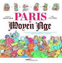 Paris au Moyen Age : oyez, oyez, braves gens, la véridique histoire de la grande cité au temps des chevaliers et des ménestrels