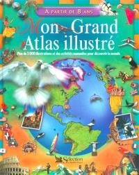 Mon grand atlas illustré : plus de 3.000 illustrations et des activités manuelles pour découvrir le monde