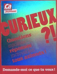 Curieux ?! : questions insolites, réponses incroyables tous azimuts ! : demande-moi ce que tu veux !