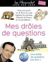 Mes drôles de questions, 2008 : pour tout savoir sur la Terre, le corps humain, les animaux, l'histoire de France, la vie quotidienne... : une drôle de question par jour !