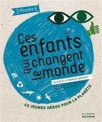 Ces enfants qui changent le monde : 45 jeunes héros pour la planète