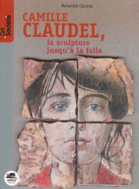Camille Claudel : la sculpture jusqu'à la folie