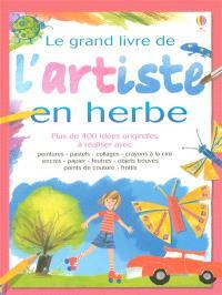 Le grand livre de l'artiste en herbe : plus de 400 idées originales à réaliser avec peintures, pastels, collages, crayons à la cire, encres, papier, feutres, objets trouvés, points de couture, frottis