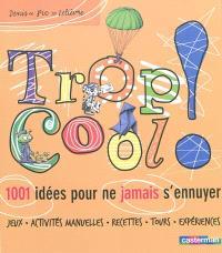 Trop cool ! : 1.001 idées pour ne jamais s'ennuyer