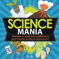 Science mania : activités et expériences délirantes pour touche-à-tout et aventuriers !
