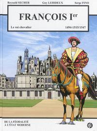 François Ier : le roi chevalier, 1494, 1515-1547 : de la féodalité à l'Etat moderne